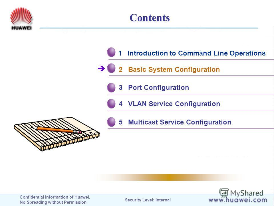 Confidential Information of Huawei. No Spreading without Permission. Security Level: Internal Contents 1 Introduction to Command Line Operations 2 Basic System Configuration 3 Port Configuration 4 VLAN Service Configuration 5 Multicast Service Config