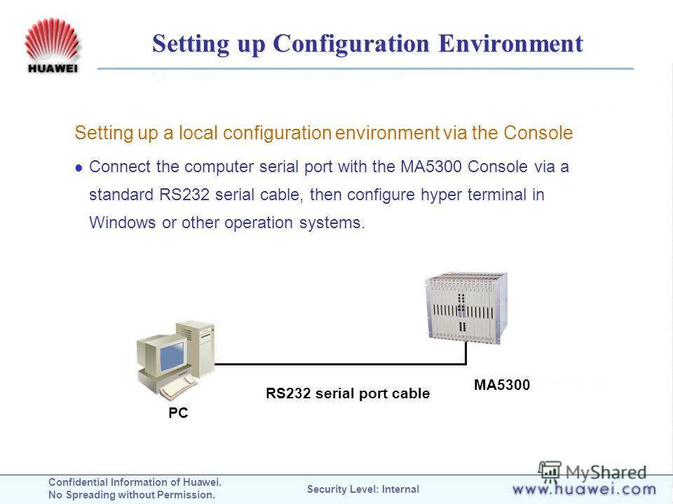 Confidential Information of Huawei. No Spreading without Permission. Security Level: Internal Setting up Configuration Environment Setting up a local configuration environment via the Console Connect the computer serial port with the MA5300 Console v