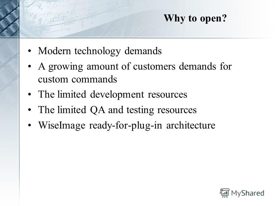 Why to open? Modern technology demands A growing amount of customers demands for custom commands The limited development resources The limited QA and testing resources WiseImage ready-for-plug-in architecture