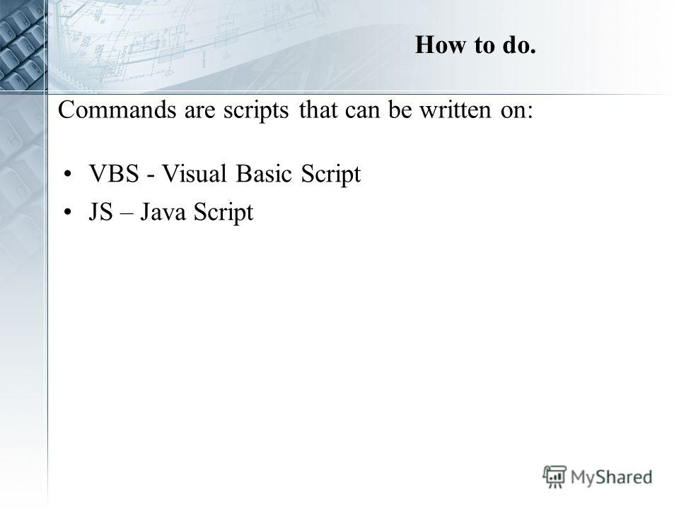 How to do. VBS - Visual Basic Script JS – Java Script Commands are scripts that can be written on: