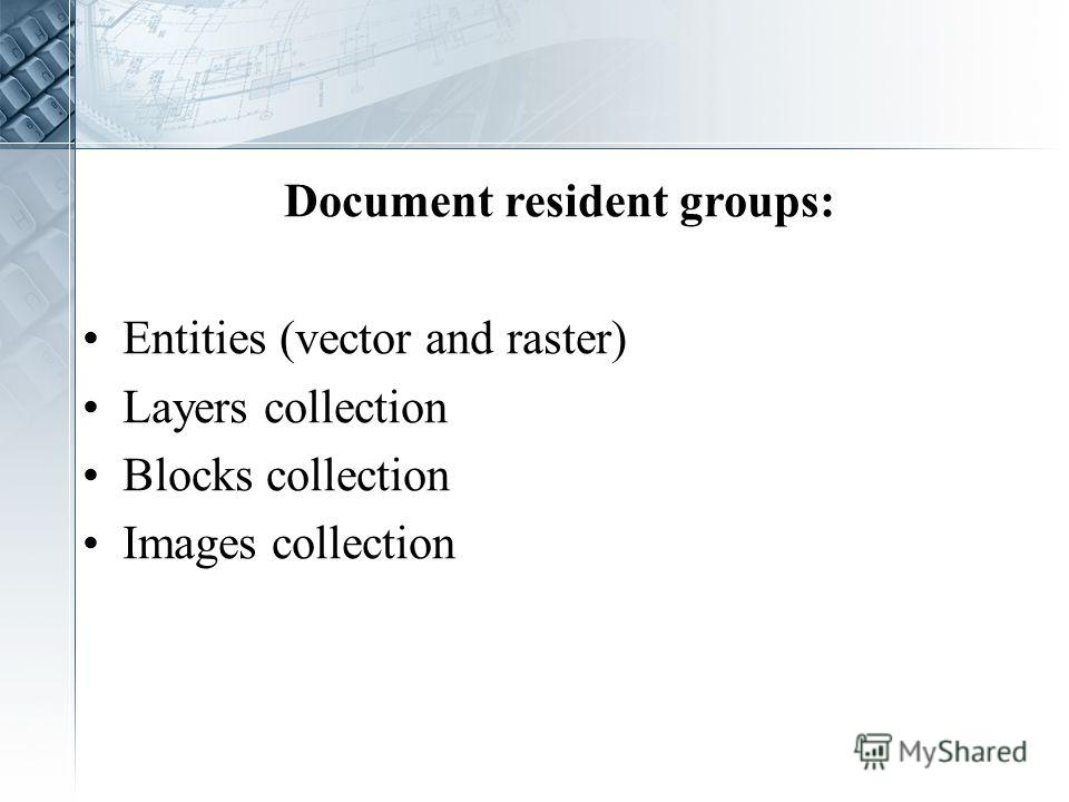 Document resident groups: Entities (vector and raster) Layers collection Blocks collection Images collection