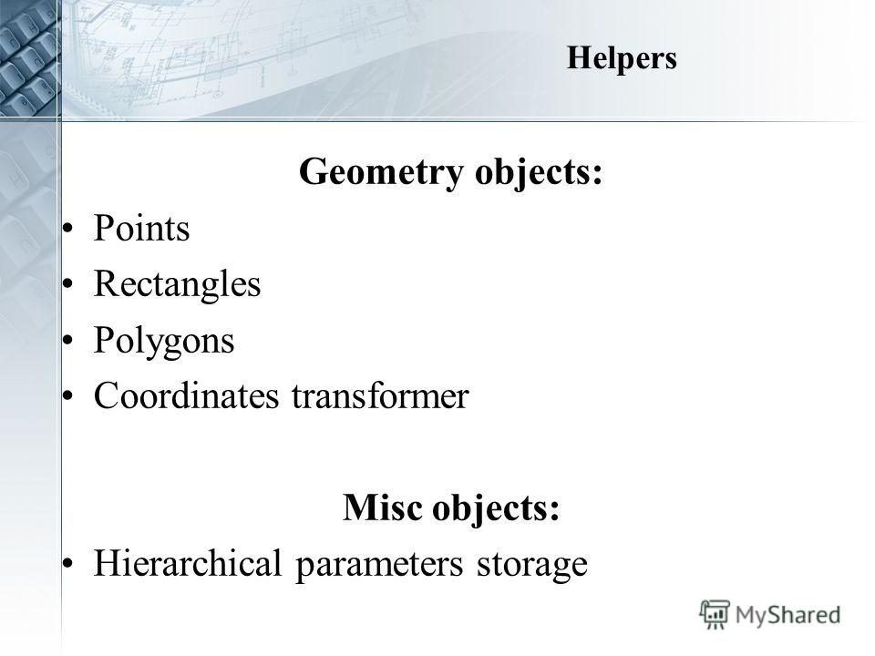 Helpers Geometry objects: Points Rectangles Polygons Coordinates transformer Misc objects: Hierarchical parameters storage