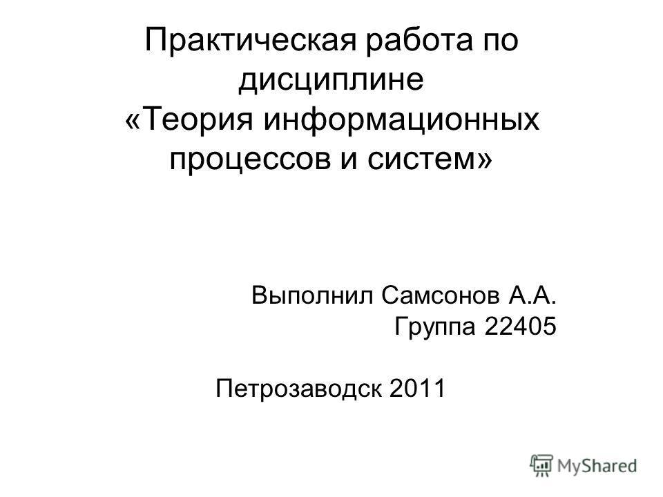 Практическая работа по дисциплине «Теория информационных процессов и систем» Выполнил Самсонов А.А. Группа 22405 Петрозаводск 2011