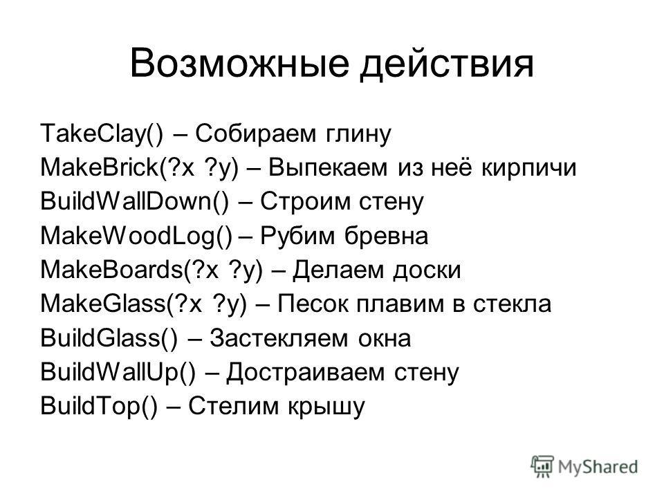 Возможные действия TakeClay() – Собираем глину MakeBrick(?x ?y) – Выпекаем из неё кирпичи BuildWallDown() – Строим стену MakeWoodLog() – Рубим бревна MakeBoards(?x ?y) – Делаем доски MakeGlass(?x ?y) – Песок плавим в стекла BuildGlass() – Застекляем