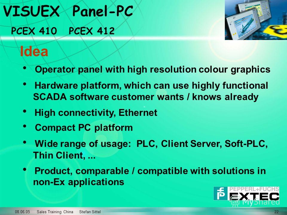 08.06.05 Sales Training China Stefan Sittel22 VISUEX Panel-PC PCEX 410 PCEX 412 Idea Operator panel with high resolution colour graphics Hardware platform, which can use highly functional SCADA software customer wants / knows already High connectivit