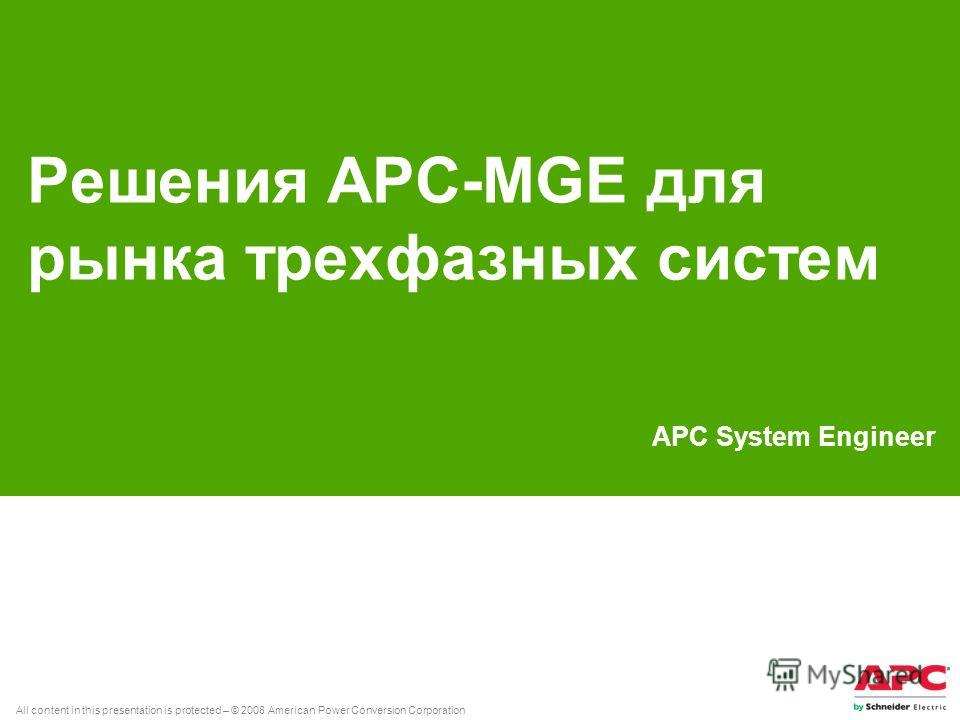 All content in this presentation is protected – © 2008 American Power Conversion Corporation Решения APC-MGE для рынка трехфазных систем APC System Engineer