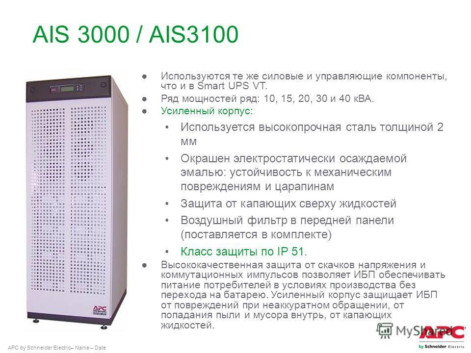 APC by Schneider Electric– Name – Date AIS 3000 / AIS3100 Используются те же силовые и управляющие компоненты, что и в Smart UPS VT. Ряд мощностей ряд: 10, 15, 20, 30 и 40 кВА. Усиленный корпус: Используется высокопрочная сталь толщиной 2 мм Окрашен