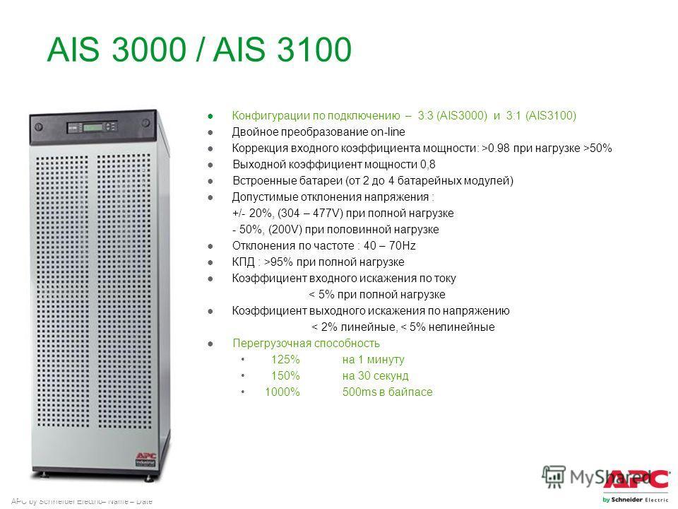 APC by Schneider Electric– Name – Date AIS 3000 / AIS 3100 Конфигурации по подключению – 3:3 (AIS3000) и 3:1 (AIS3100) Двойное преобразование on-line Коррекция вкодного коэффициента мощности: >0.98 при негрузке >50% Выходной коэффициент мощности 0,8