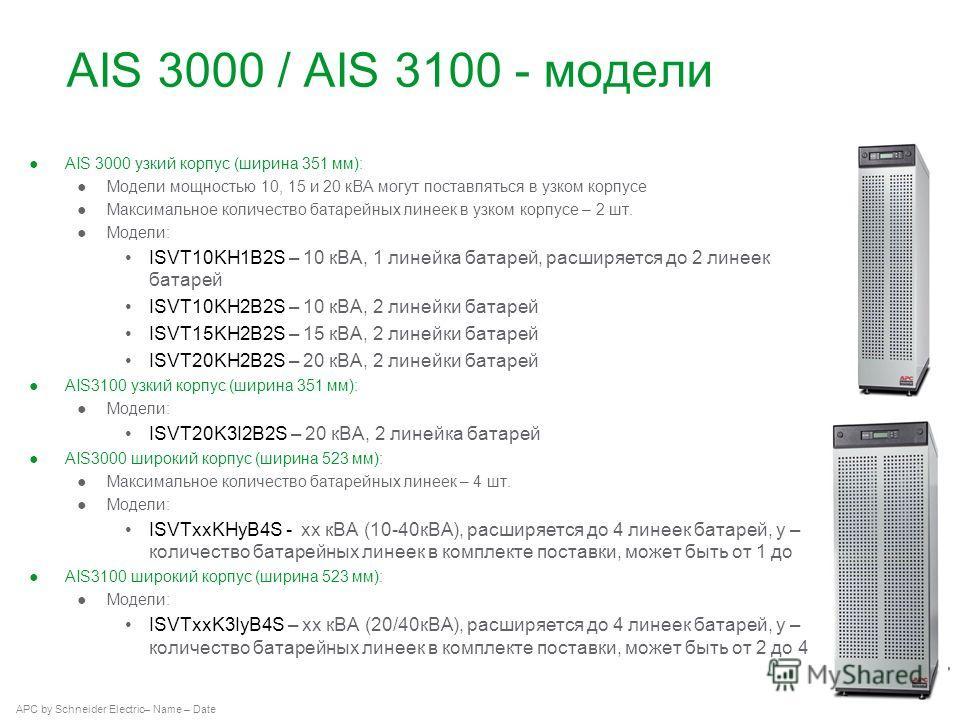 APC by Schneider Electric– Name – Date AIS 3000 / AIS 3100 - модели AIS 3000 узкий корпус (ширина 351 мм): Модели мощностью 10, 15 и 20 кВА могут поставляться в узком корпусе Максимальное количество батарейных линеек в узком корпусе – 2 шт. Модели: I