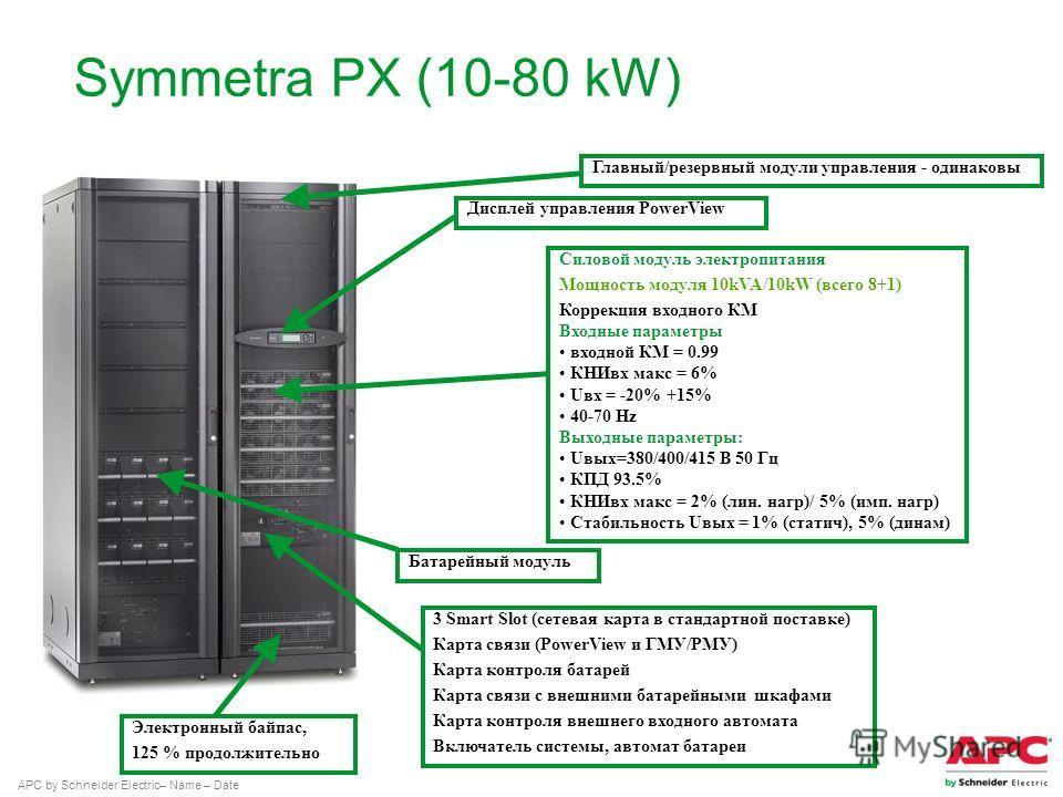 APC by Schneider Electric– Name – Date Symmetra PX (10-80 kW) Силовой модуль электропитания Мощность модуля 10kVA/10kW (всего 8+1) Коррекция вкодного КМ Входные параметры вкодной КМ = 0.99 КНИвк макс = 6% Uвк = -20% +15% 40-70 Hz Выходные параметры: