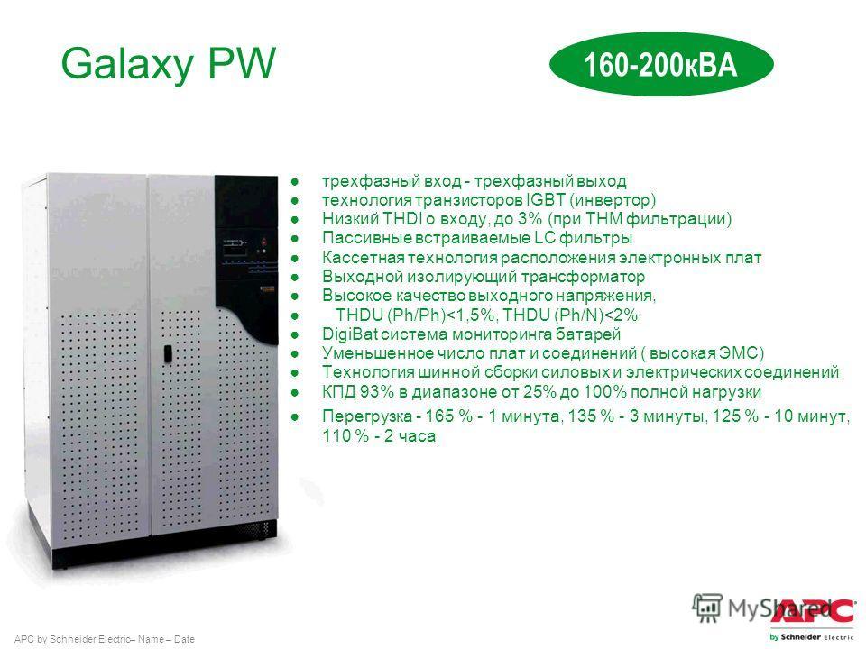 APC by Schneider Electric– Name – Date Galaxy PW 160-200 кВА трехфазный вкод - трехфазный выход технология транзисторов IGBT (инвертор) Низкий THDI о вкоду, до 3% (при THM фильтрации) Пассивные встраиваемые LC фильтры Кассетная технология расположени