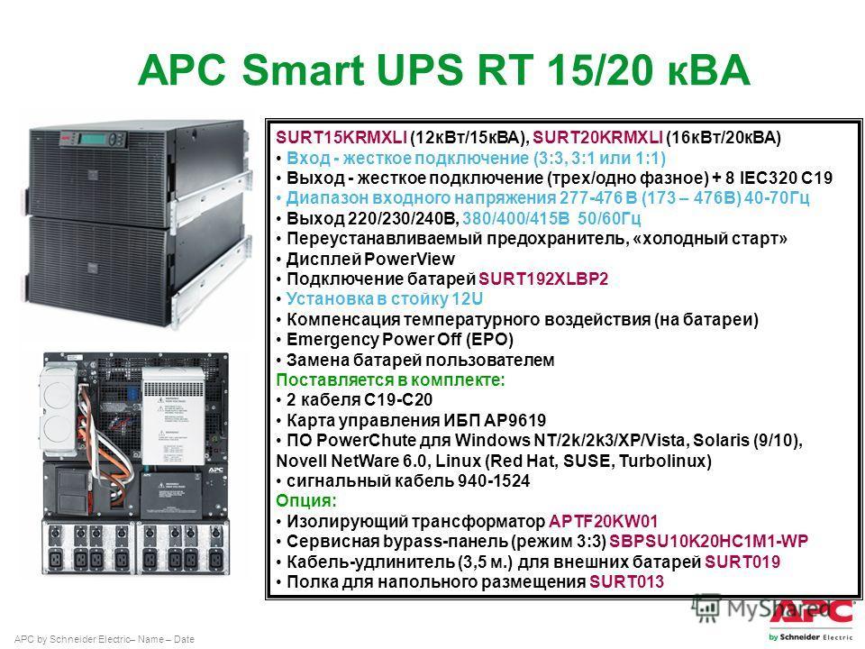 APC by Schneider Electric– Name – Date SURT15KRMXLI (12 к Вт/15 кВА), SURT20KRMXLI (16 к Вт/20 кВА) Вход - жесткое подключение (3:3, 3:1 или 1:1) Выход - жесткое подключение (трех/одно фазное) + 8 IEC320 C19 Диапазон вкодного напряжения 277-476 В (17