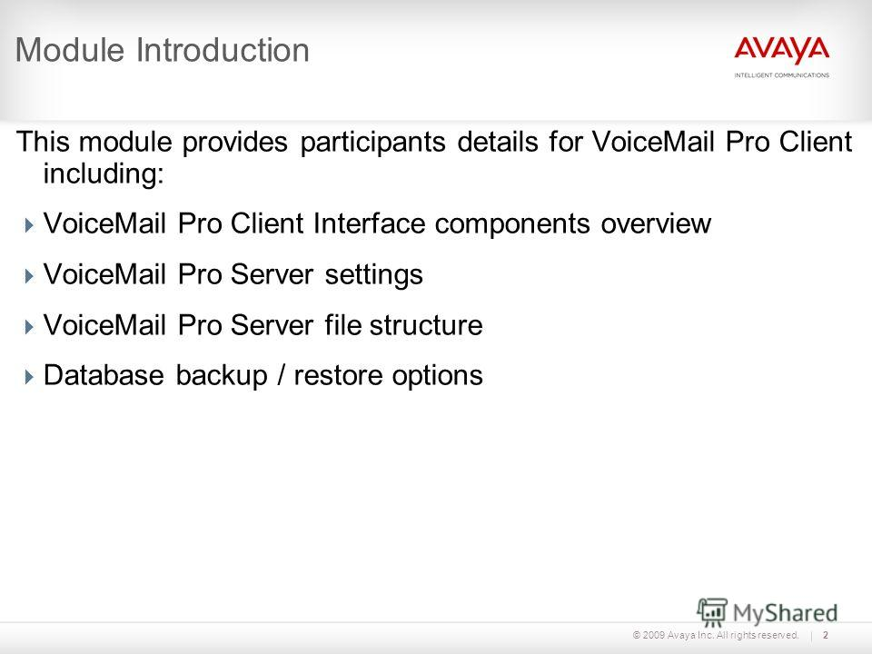 © 2009 Avaya Inc. All rights reserved.2 Module Introduction This module provides participants details for VoiceMail Pro Client including: VoiceMail Pro Client Interface components overview VoiceMail Pro Server settings VoiceMail Pro Server file struc