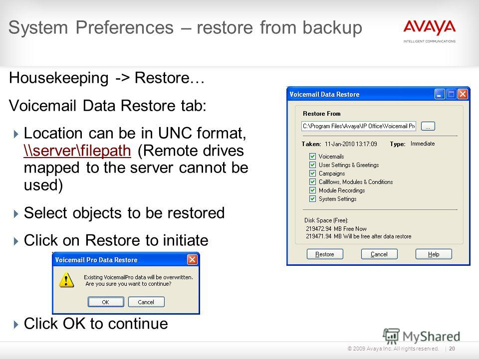 © 2009 Avaya Inc. All rights reserved.20 System Preferences – restore from backup Housekeeping -> Restore… Voicemail Data Restore tab: Location can be in UNC format, \\server\filepath (Remote drives mapped to the server cannot be used) \\server\filep