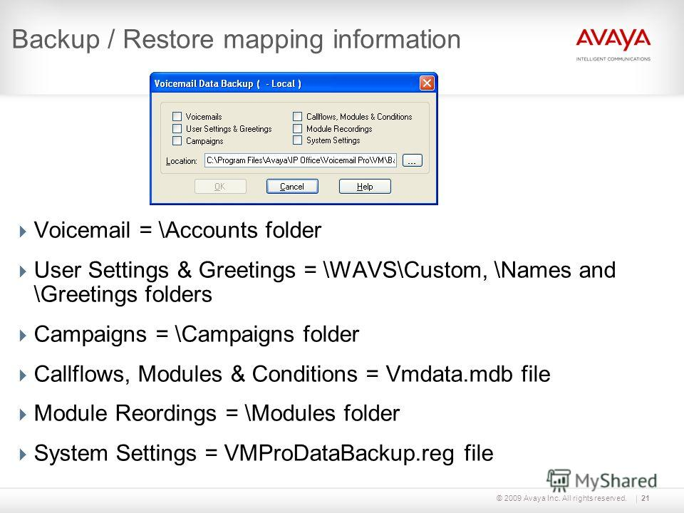 © 2009 Avaya Inc. All rights reserved.21 Backup / Restore mapping information Voicemail = \Accounts folder User Settings & Greetings = \WAVS\Custom, \Names and \Greetings folders Campaigns = \Campaigns folder Callflows, Modules & Conditions = Vmdata.