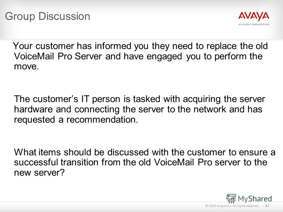 © 2009 Avaya Inc. All rights reserved.23 Group Discussion Your customer has informed you they need to replace the old VoiceMail Pro Server and have engaged you to perform the move. The customers IT person is tasked with acquiring the server hardware