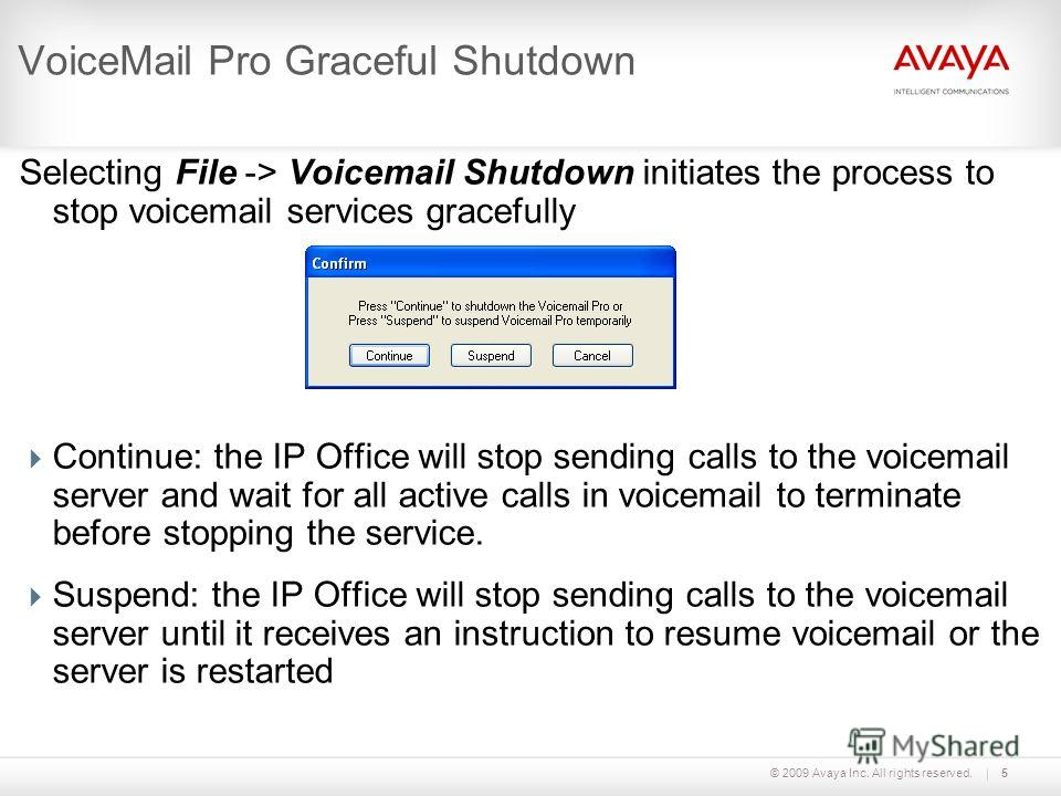 © 2009 Avaya Inc. All rights reserved.5 VoiceMail Pro Graceful Shutdown Selecting File -> Voicemail Shutdown initiates the process to stop voicemail services gracefully Continue: the IP Office will stop sending calls to the voicemail server and wait