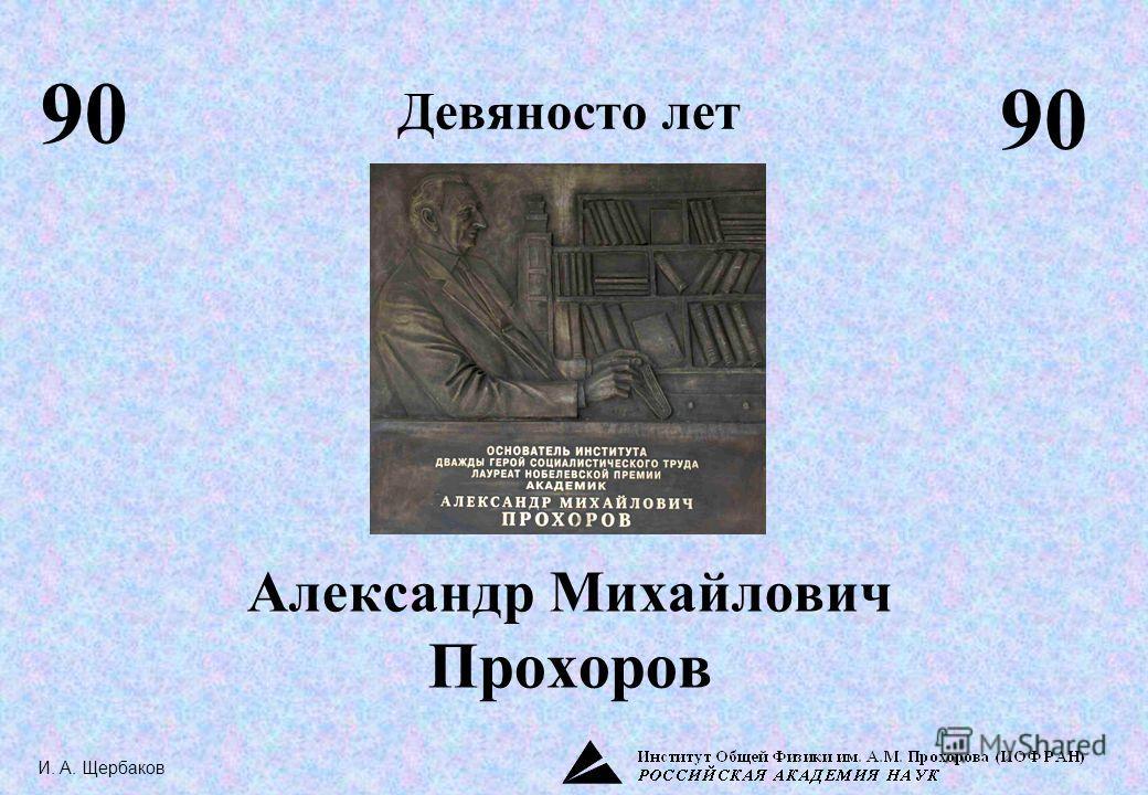 Александр Михайлович Прохоров Девяносто лет 90 И. А. Щербаков