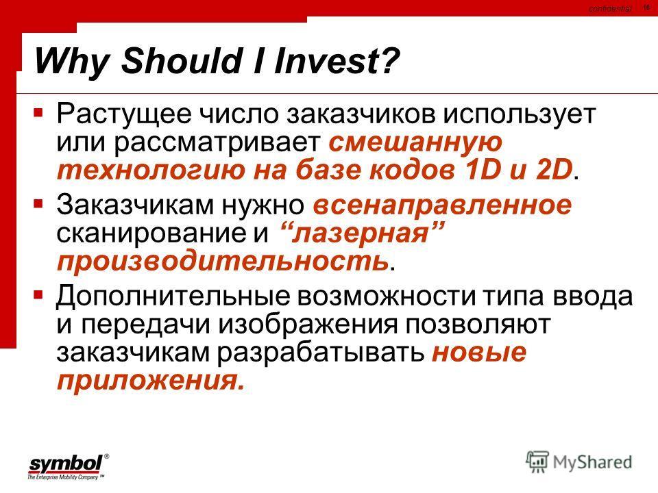 confidential 10 Why Should I Invest? Растущее число заказчиков использует или рассматривает смешанную технологию на базе кодов 1D и 2D. Заказчикам нужно всенаправленное сканирование и лазерная производительность. Дополнительные возможности типа ввода