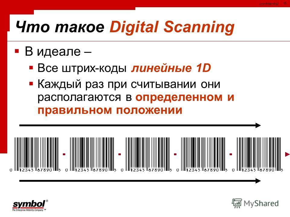 confidential 15 Что такое Digital Scanning В идеале – Все штрих-коды линейные 1D Каждый раз при считывании они располагаются в определенном и правильном положении