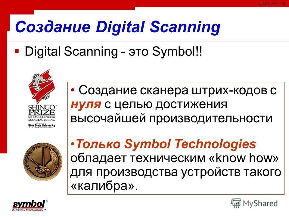 confidential 38 Создание Digital Scanning Digital Scanning - это Symbol!! Создание сканера штрих-кодов с нуля с целью достижения высочайшей производительности Только Symbol Technologies обладает техническим «know how» для производства устройств таког