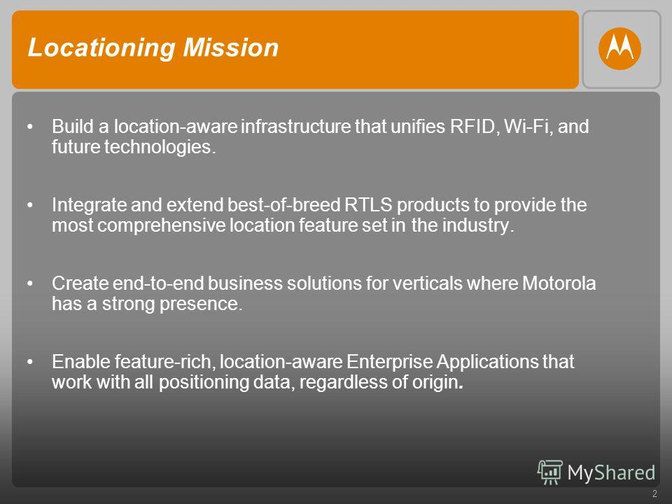 2 Locationing Mission Build a location-aware infrastructure that unifies RFID, Wi-Fi, and future technologies. Integrate and extend best-of-breed RTLS products to provide the most comprehensive location feature set in the industry. Create end-to-end