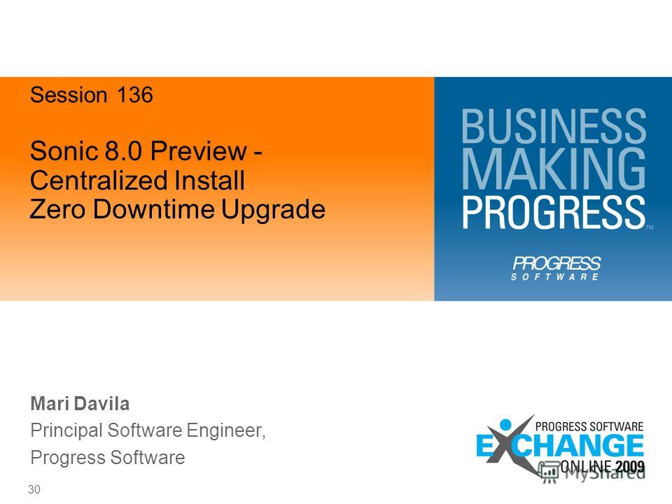 30 Sonic 8.0 Preview - Centralized Install Zero Downtime Upgrade Mari Davila Principal Software Engineer, Progress Software Session 136