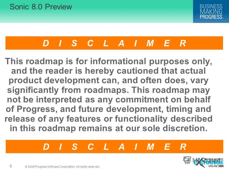 © 2009 Progress Software Corporation. All rights reserved. Sonic 8.0 Preview 6 This roadmap is for informational purposes only, and the reader is hereby cautioned that actual product development can, and often does, vary significantly from roadmaps.
