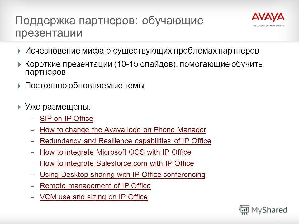 Поддержка партнеров: обучающие презентации Исчезновение мифа о существующих проблемах партнеров Короткие презентации (10-15 слайдов), помогающие обучить партнеров Постоянно обновляемые темы Уже размещены: – SIP on IP Office SIP on IP Office – How to