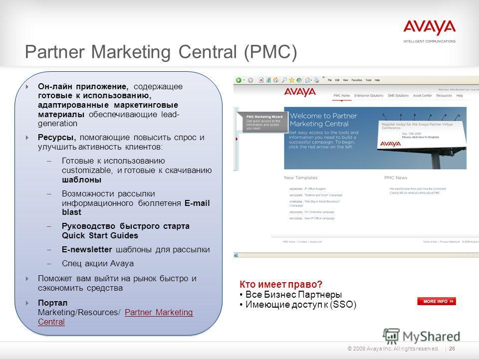 © 2009 Avaya Inc. All rights reserved.26 Partner Marketing Central (PMC) Кто имеет право? Все Бизнес Партнеры Имеющие доступ к (SSO) Он-лайн приложение, содержащее готовые к использованию, адаптированные маркетинговые материалы обеспечивающие lead- g
