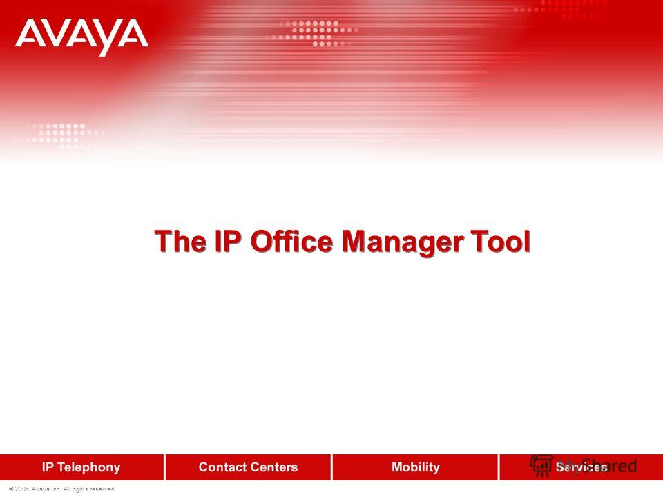© 2006 Avaya Inc. All rights reserved. The IP Office Manager Tool