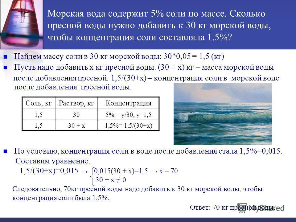Морская вода содержит 5% соли по массе. Сколько пресной воды нужно добавить к 30 кг морской воды, чтобы концентрация соли составляла 1,5%? Найдем массу соли в 30 кг морской воды: 30*0,05 = 1,5 (кг) Пусть надо добавить х кг пресной воды. (30 + х) кг –