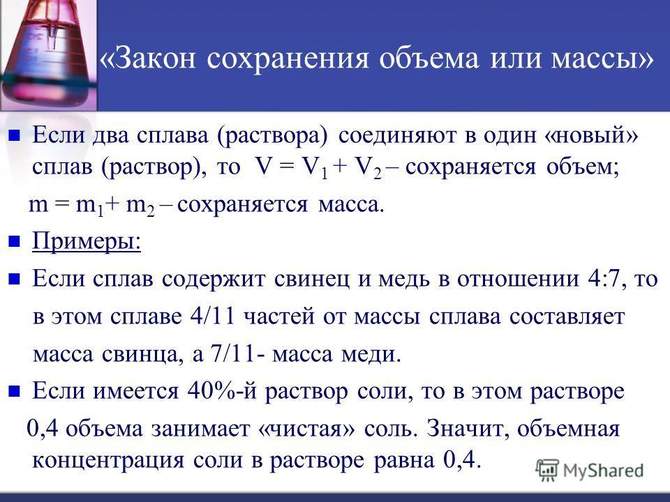 «Закон сохранения объема или массы» Если два сплава (раствора) соединяют в один «новый» сплав (раствор), то V = V 1 + V 2 – сохраняется объем; m = m 1 + m 2 – сохраняется масса. Примеры: Если сплав содержит свинец и медь в отношении 4:7, то в этом сп