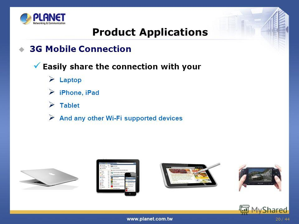 20 / 44 Product Applications 3G Mobile Connection Easily share the connection with your Laptop iPhone, iPad Tablet And any other Wi-Fi supported devices