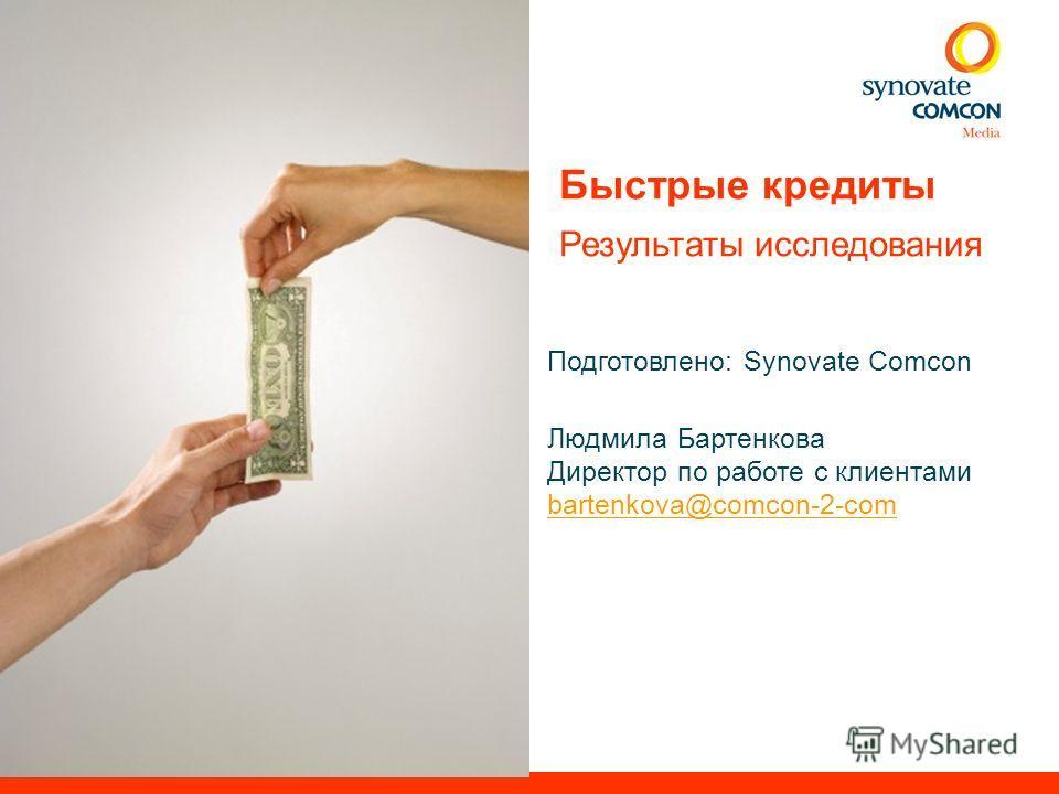 Подготовлено: Synovate Comcon Людмила Бартенкова Директор по работе с клиентами bartenkova@comcon-2-com Быстрые кредиты Результаты исследования