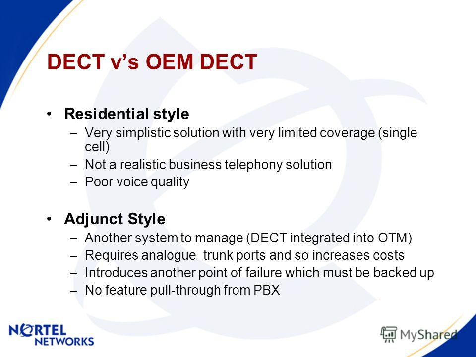 DECT vs OEM DECT Residential style –Very simplistic solution with very limited coverage (single cell) –Not a realistic business telephony solution –Poor voice quality Adjunct Style –Another system to manage (DECT integrated into OTM) –Requires analog