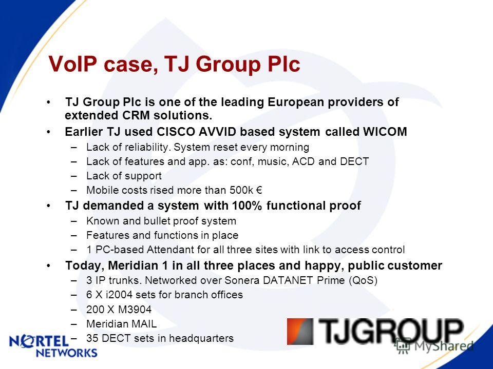 VoIP case, TJ Group Plc TJ Group Plc is one of the leading European providers of extended CRM solutions. Earlier TJ used CISCO AVVID based system called WICOM –Lack of reliability. System reset every morning –Lack of features and app. as: conf, music