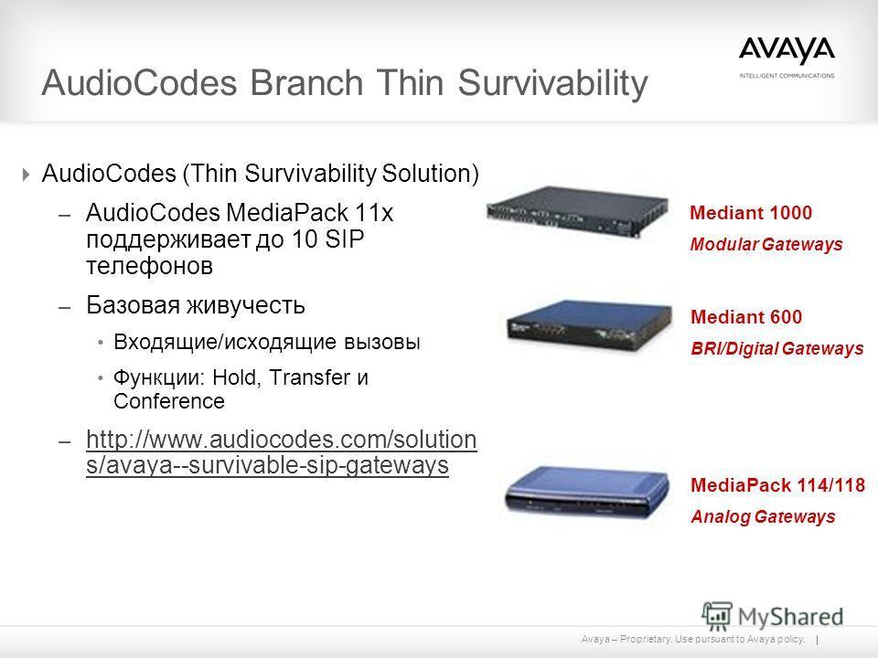 Avaya – Proprietary. Use pursuant to Avaya policy. AudioCodes Branch Thin Survivability AudioCodes (Thin Survivability Solution) – AudioCodes MediaPack 11x поддерживает до 10 SIP телефонов – Базовая живучесть Входящие/исходящие вызовы Функции: Hold,