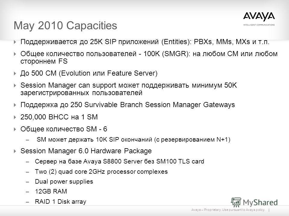 Avaya – Proprietary. Use pursuant to Avaya policy. May 2010 Capacities Поддерживается до 25K SIP приложений (Entities): PBXs, MMs, MXs и т.п. Общее количество пользователей - 100K (SMGR): на любом CM или любом стороннем FS До 500 CM (Evolution или Fe