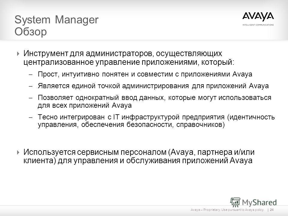 Avaya – Proprietary. Use pursuant to Avaya policy. System Manager Обзор Инструмент для администраторов, осуществляющих централизованное управление приложениями, который: – Прост, интуитивно понятен и совместим с приложениями Avaya – Является единой т