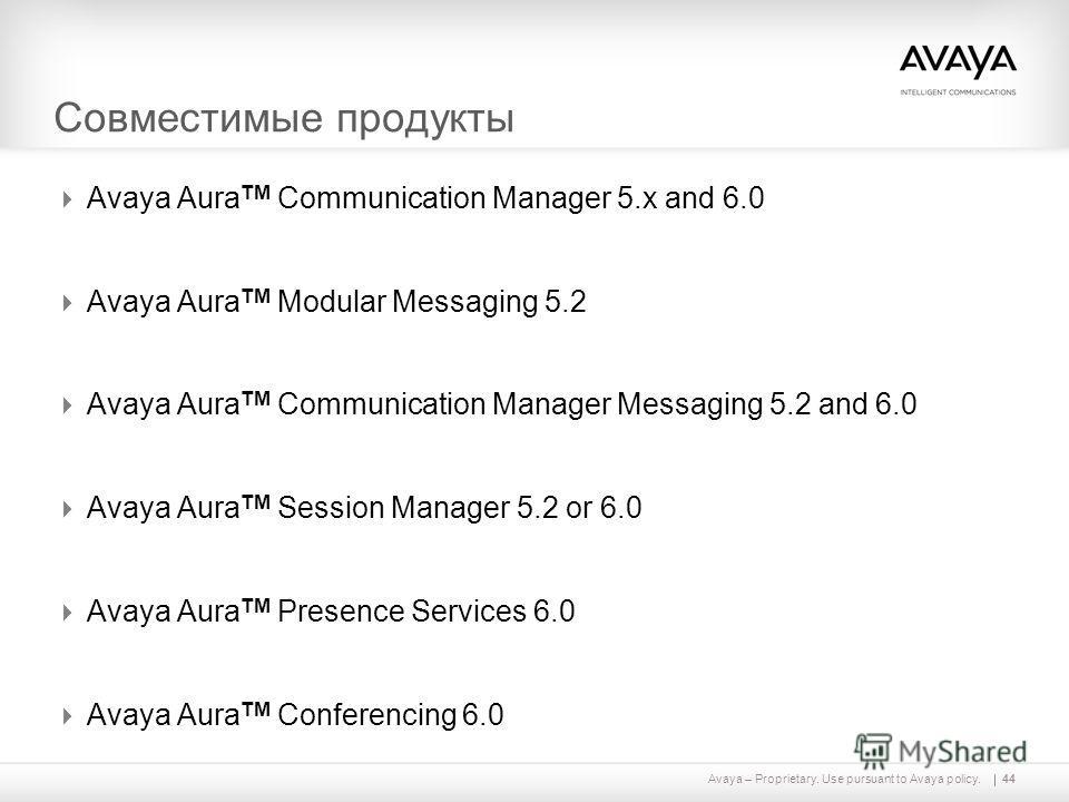 Avaya – Proprietary. Use pursuant to Avaya policy. Совместимые продукты Avaya Aura TM Communication Manager 5. x and 6.0 Avaya Aura TM Modular Messaging 5.2 Avaya Aura TM Communication Manager Messaging 5.2 and 6.0 Avaya Aura TM Session Manager 5.2 o