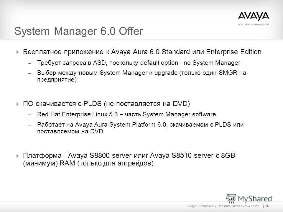 Avaya – Proprietary. Use pursuant to Avaya policy. System Manager 6.0 Offer Бесплатное приложение к Avaya Aura 6.0 Standard или Enterprise Edition – Требует запроса в ASD, поскольку default option - no System Manager – Выбор между новым System Manage