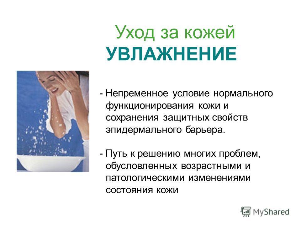 Уход за кожей УВЛАЖНЕНИЕ - Непременное условие нормального функционирования кожи и сохранения защитных свойств эпидермального барьера. - Путь к решению многих проблем, обусловленных возрастными и патологическими изменениями состояния кожи