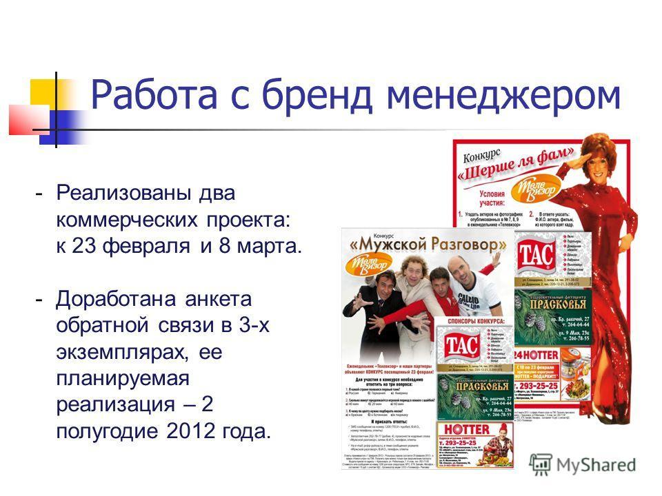Работа с бренд менеджером -Реализованы два коммерческих проекта: к 23 февраля и 8 марта. -Доработана анкета обратной связи в 3-х экземплярах, ее планируемая реализация – 2 полугодие 2012 года.