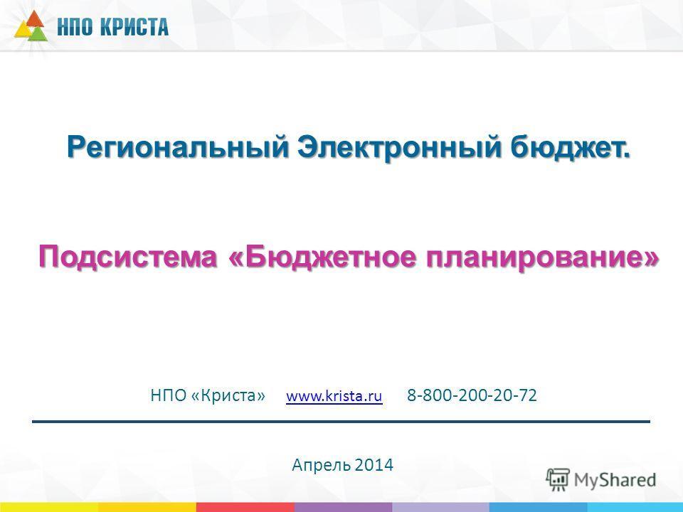 Региональный Электронный бюджет. Подсистема «Бюджетное планирование» НПО «Криста» www.krista.ru 8-800-200-20-72 www.krista.ru Апрель 2014