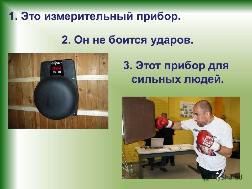 1. Это измерительный прибор. 2. Он не боится ударов. 3. Этот прибор для сильных людей.
