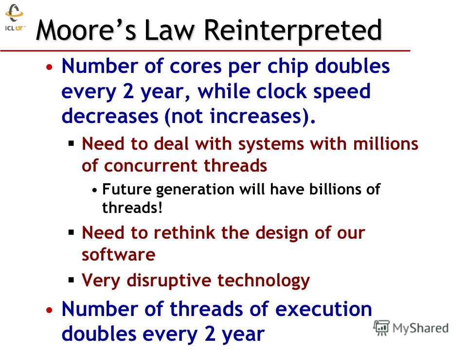 Moores Law Reinterpreted Number of cores per chip doubles every 2 year, while clock speed decreases (not increases). Need to deal with systems with millions of concurrent threads Future generation will have billions of threads! Need to rethink the de