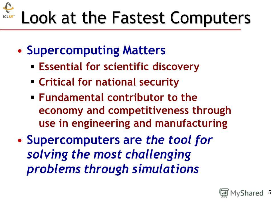 Look at the Fastest Computers Supercomputing Matters Essential for scientific discovery Critical for national security Fundamental contributor to the economy and competitiveness through use in engineering and manufacturing Supercomputers are the tool