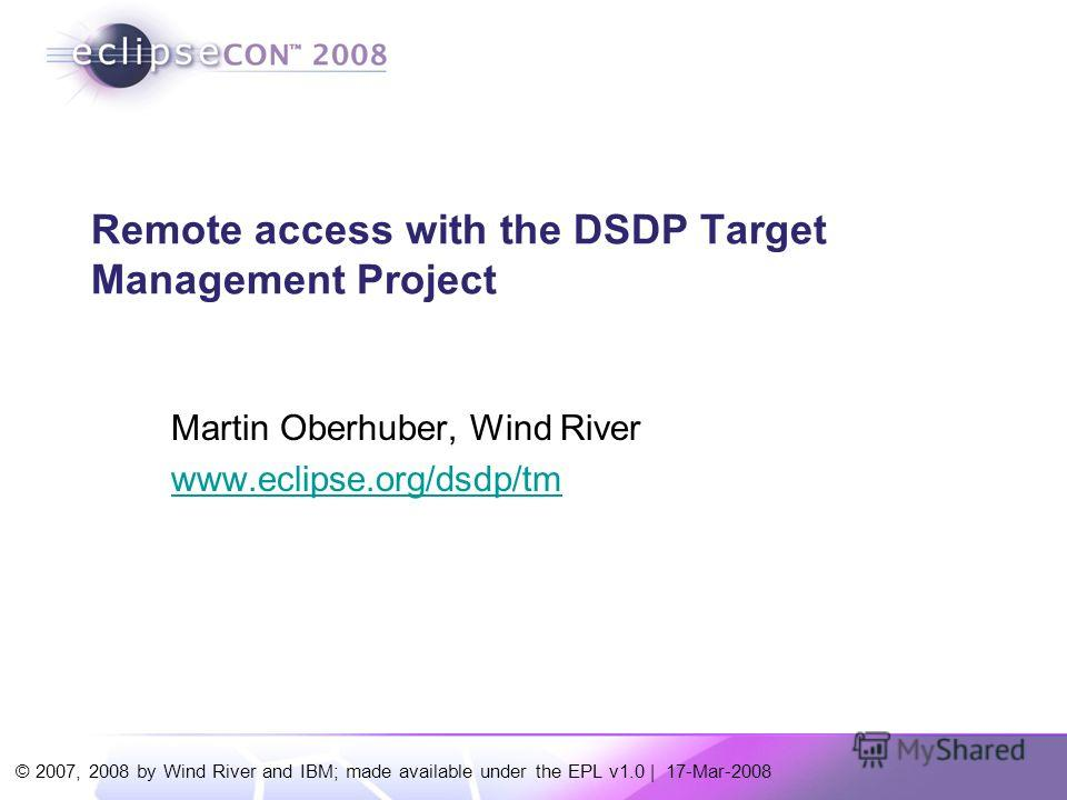 © 2007, 2008 by Wind River and IBM; made available under the EPL v1.0 | 17-Mar-2008 Remote access with the DSDP Target Management Project Martin Oberhuber, Wind River www.eclipse.org/dsdp/tm