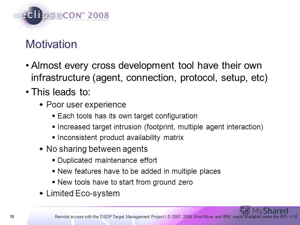 10Remote access with the DSDP Target Management Project   © 2007, 2008 Wind River and IBM; made available under the EPL v1.0 Motivation Almost every cross development tool have their own infrastructure (agent, connection, protocol, setup, etc) This l